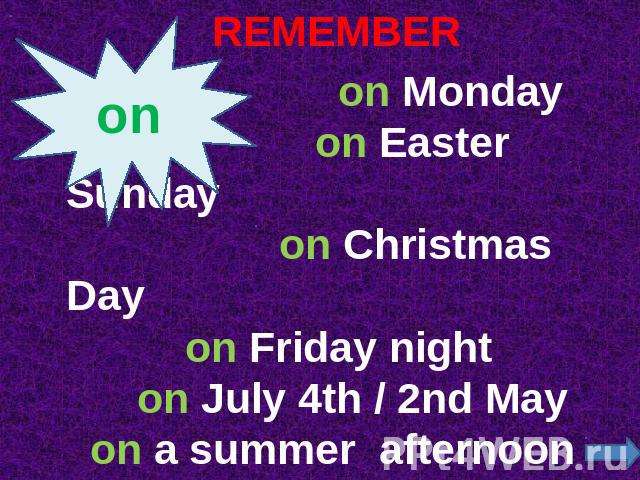 REMEMBER on Monday on Easter Sunday on Christmas Day on Friday night on July 4th / 2nd May on a summer afternoon on that day on the weekend (AmE)
