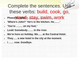 Complete the sentences. Use these verbs: build, cook, go, stand, stay, swim, wor
