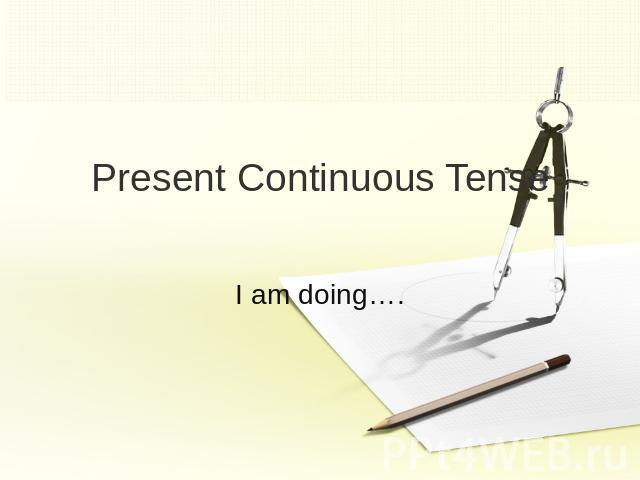 Present Continuous TenseI am doing….