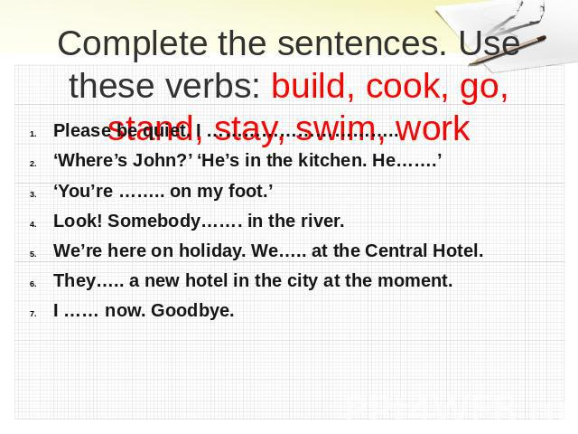 Complete the sentences. Use these verbs: build, cook, go, stand, stay, swim, work Please be quiet. I …………………………..'Where's John?' 'He's in the kitchen. He…….''You're …….. on my foot.'Look! Somebody……. in the river.We're here on holiday. We….. at the …