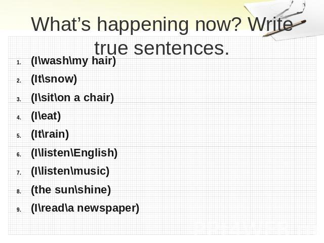 What's happening now? Write true sentences. (I\wash\my hair)(It\snow)(I\sit\on a chair)(I\eat)(It\rain)(I\listen\English)(I\listen\music)(the sun\shine)(I\read\a newspaper)
