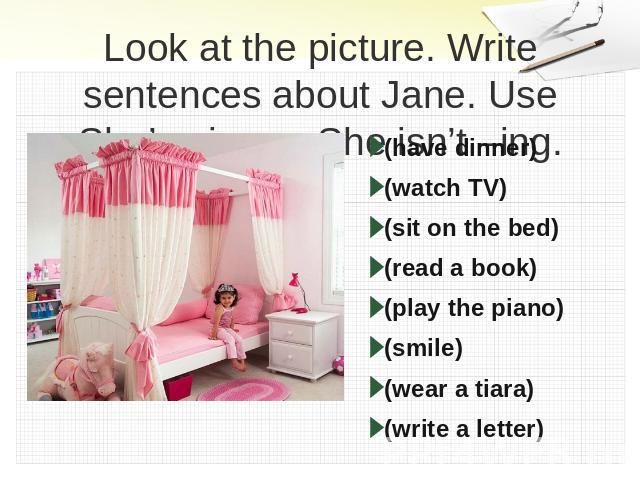 Look at the picture. Write sentences about Jane. Use She's –ing or She isn't –ing. (have dinner)(watch TV)(sit on the bed)(read a book)(play the piano) (smile)(wear a tiara)(write a letter)