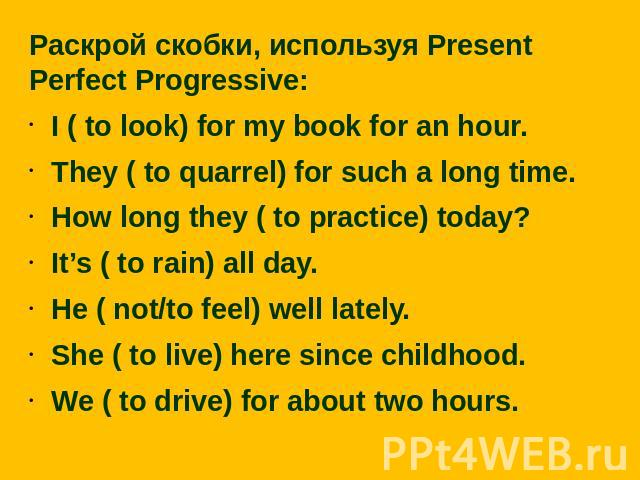 Раскрой скобки, используя Present Perfect Progressive:I ( to look) for my book for an hour.They ( to quarrel) for such a long time.How long they ( to practice) today?It's ( to rain) all day.He ( not/to feel) well lately.She ( to live) here since chi…