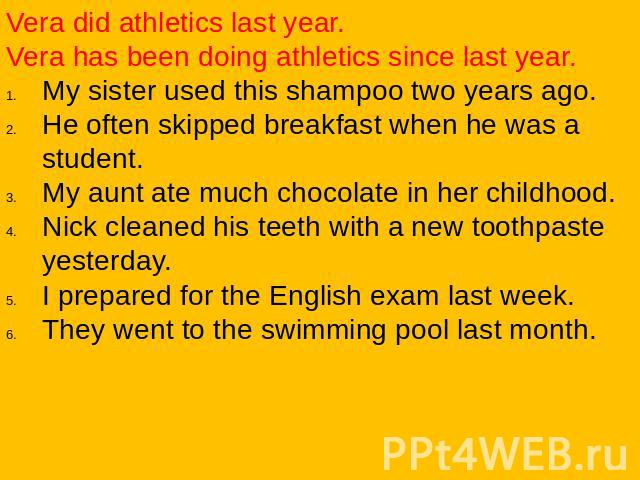 Vera did athletics last year.Vera has been doing athletics since last year.My sister used this shampoo two years ago.He often skipped breakfast when he was a student.My aunt ate much chocolate in her childhood.Nick cleaned his teeth with a new tooth…
