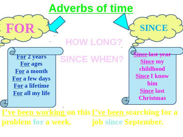 Adverbs of time FOR For 2 yearsFor agesFor a monthFor a few daysFor a lifetimeFor all my life I've been working on this problem for a week. I've been searching for a job since September.