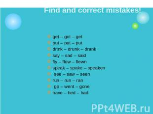 Find and correct mistakes! get – got – get put – pat – putdrink – drunk – dranks