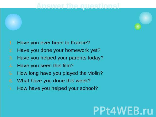 Answer the questions! Have you ever been to France?Have you done your homework yet?Have you helped your parents today?Have you seen this film?How long have you played the violin?What have you done this week?How have you helped your school?