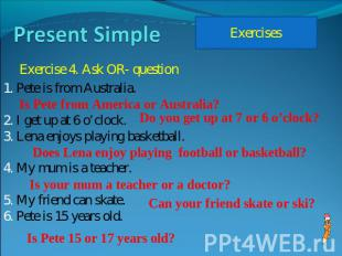 Present Simple Exercise 4. Ask OR- question Pete is from Australia. I get up at