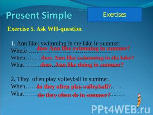 Present Simple Exercises Exercise 5. Ask WH-question Ann likes swimming in the l
