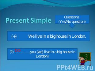 Present Simple Questions (Yes/No question) (+) We live in a big house in London.
