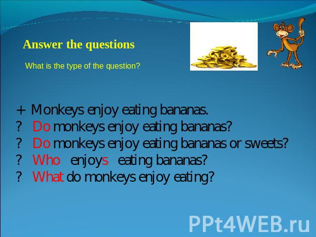 Answer the questions What is the type of the question? + Monkeys enjoy eating bananas.? Do monkeys enjoy eating bananas?? Do monkeys enjoy eating bananas or sweets?? Who enjoys eating bananas?? What do monkeys enjoy eating?