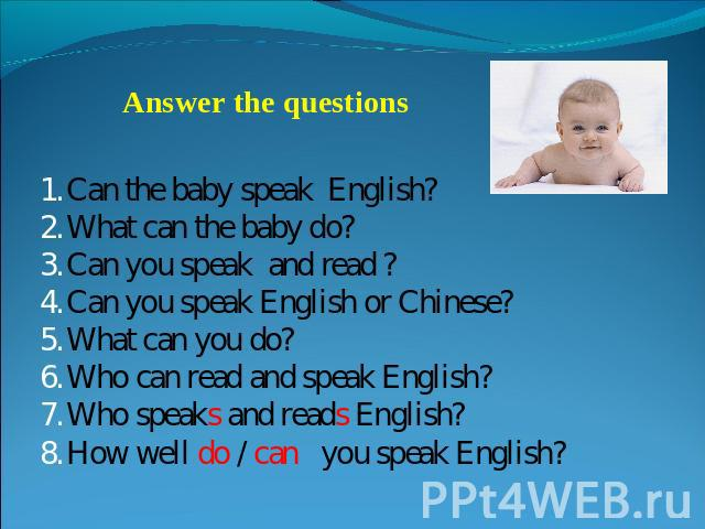 Answer the questions Can the baby speak English?What can the baby do?Can you speak and read ?Can you speak English or Chinese?What can you do?Who can read and speak English?Who speaks and reads English?How well do / can you speak English?