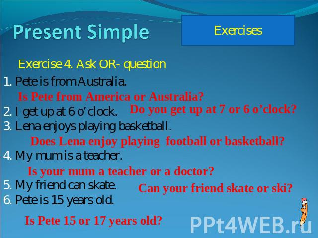 Present Simple Exercise 4. Ask OR- question Pete is from Australia. I get up at 6 o'clock.Lena enjoys playing basketball.My mum is a teacher.My friend can skate.Pete is 15 years old.