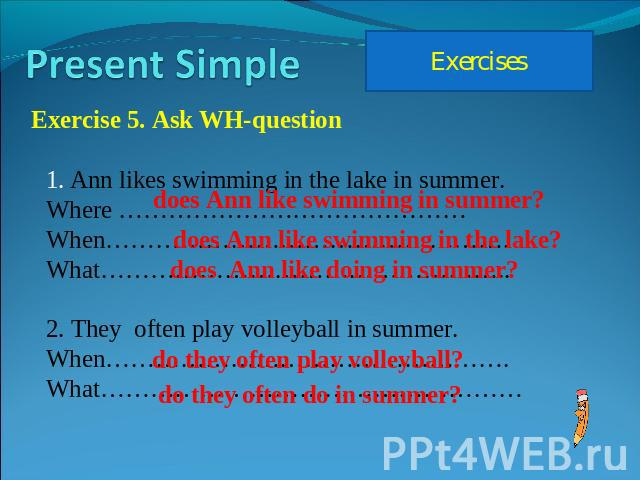 Present Simple Exercises Exercise 5. Ask WH-question Ann likes swimming in the lake in summer.Where ……………………………………When………………………………………….What…………………………………………..2. They often play volleyball in summer.When………………………………………….What……………………………………………