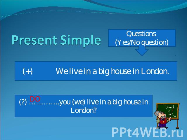 Present Simple Questions (Yes/No question) (+) We live in a big house in London. (?) …………..you (we) live in a big house in London?