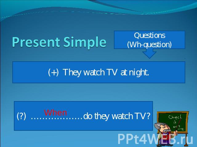 Present Simple Questions(Wh-question) (+) They watch TV at night.(?) ………………do they watch TV?