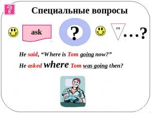 "Специальные вопросы He said, ""Where is Tom going now?""He asked where Tom was goi"