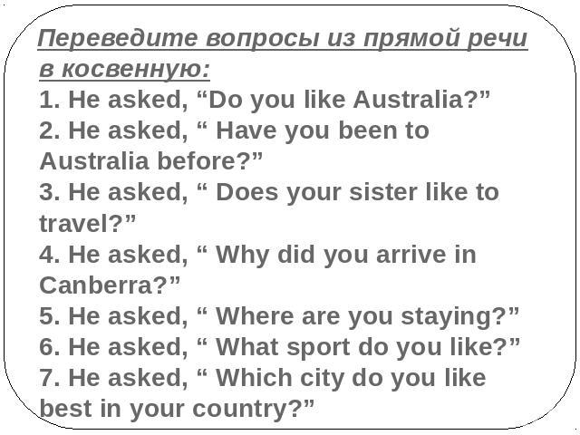 "Переведите вопросы из прямой речи в косвенную:1. He asked, ""Do you like Australia?""2. He asked, "" Have you been to Australia before?""3. He asked, "" Does your sister like to travel?""4. He asked, "" Why did you arrive in Canberra?""5. He asked, "" Where …"