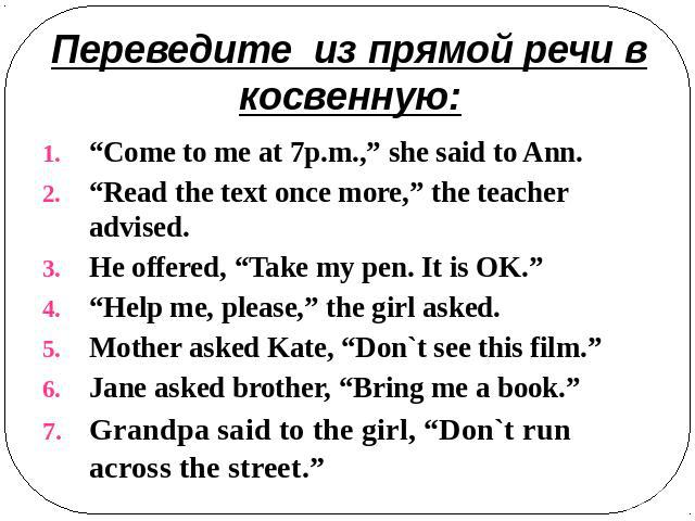 "Переведите из прямой речи в косвенную: ""Come to me at 7p.m.,"" she said to Ann.""Read the text once more,"" the teacher advised.He offered, ""Take my pen. It is OK.""""Help me, please,"" the girl asked.Mother asked Kate, ""Don`t see this film.""Jane asked br…"
