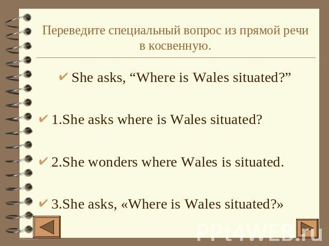 "Переведите специальный вопрос из прямой речи в косвенную. She asks, ""Where is Wales situated?""1.She asks where is Wales situated?2.She wonders where Wales is situated.3.She asks, «Where is Wales situated?»"
