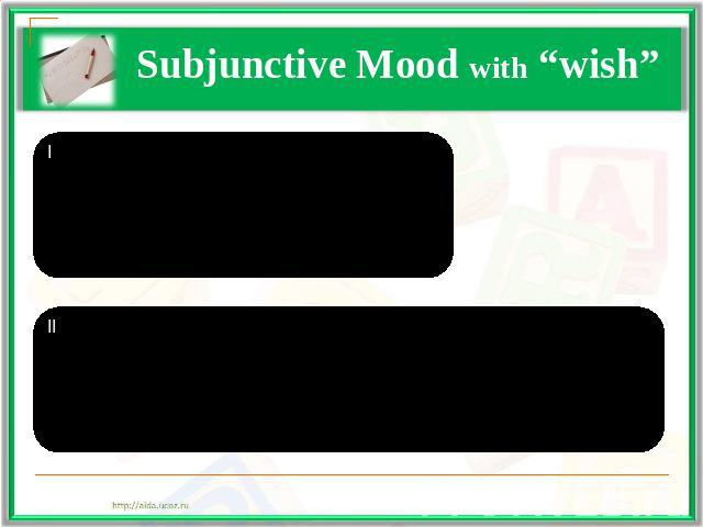 "Subjunctive Mood with ""wish"" I тип (Present)S + wish,S + V2/edII тип (Past)S + wish,S + had V2/ed"
