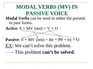MODAL VERBS (MV) IN PASSIVE VOICE Modal Verbs can be used in either the present
