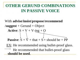 OTHER GERUND COMBINATIONS IN PASSIVE VOICE With advise/insist/propose/recommend/