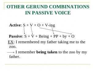 OTHER GERUND COMBINATIONS IN PASSIVE VOICE Active: S + V + O + V-ing Passive: S