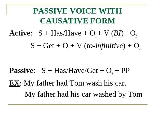PASSIVE VOICE WITH CAUSATIVE FORM Active: S + Has/Have + O1 + V (BI)+ O2 S + Get + O1 + V (to-infinitive) + O2Passive: S + Has/Have/Get + O2 + PPEX: My father had Tom wash his car.My father had his car washed by Tom