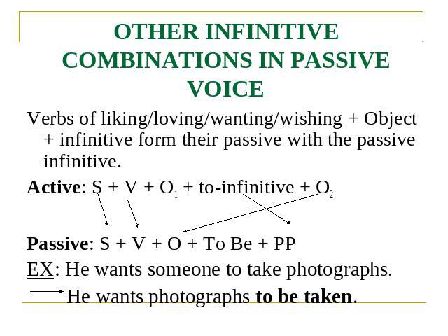OTHER INFINITIVE COMBINATIONS IN PASSIVE VOICE Verbs of liking/loving/wanting/wishing + Object + infinitive form their passive with the passive infinitive.Active: S + V + O1 + to-infinitive + O2Passive: S + V + O + To Be + PPEX: He wants someone to …
