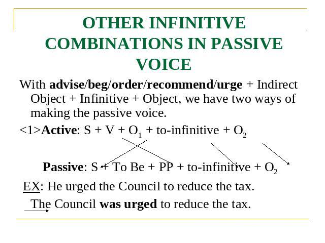 OTHER INFINITIVE COMBINATIONS IN PASSIVE VOICE With advise/beg/order/recommend/urge + Indirect Object + Infinitive + Object, we have two ways of making the passive voice.Active: S + V + O1 + to-infinitive + O2 Passive: S + To Be + PP + to-infinitive…