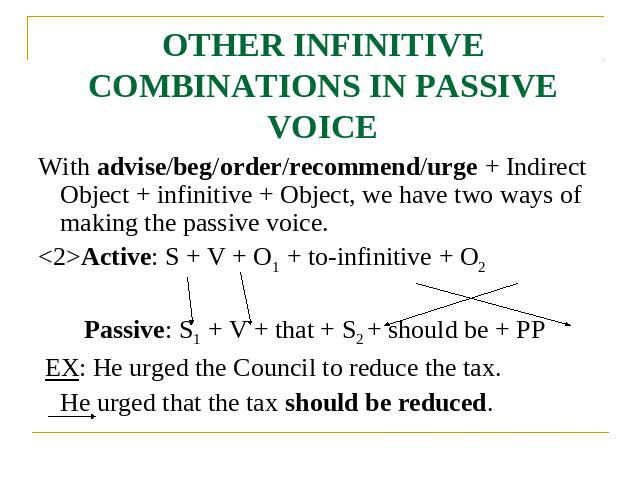 OTHER INFINITIVE COMBINATIONS IN PASSIVE VOICE With advise/beg/order/recommend/urge + Indirect Object + infinitive + Object, we have two ways of making the passive voice.Active: S + V + O1 + to-infinitive + O2 Passive: S1 + V + that + S2 + should be…