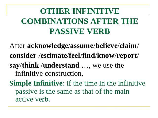 OTHER INFINITIVE COMBINATIONS AFTER THE PASSIVE VERB After acknowledge/assume/believe/claim/consider /estimate/feel/find/know/report/say/think /understand …, we use the infinitive construction.Simple Infinitive: if the time in the infinitive passive…
