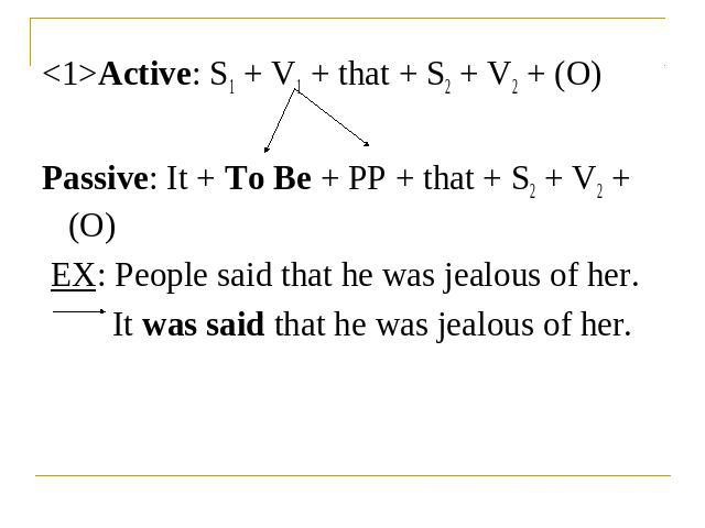 Active: S1 + V1 + that + S2 + V2 + (O)Passive: It + To Be + PP + that + S2 + V2 + (O) EX: People said that he was jealous of her.It was said that he was jealous of her.