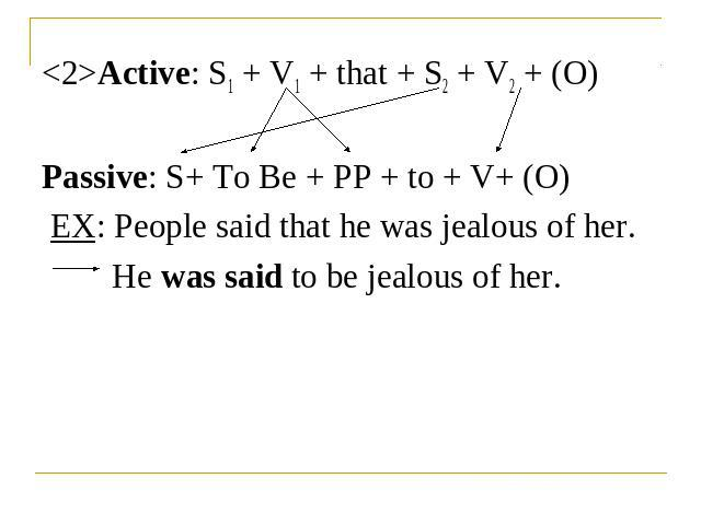 Active: S1 + V1 + that + S2 + V2 + (O)Passive: S+ To Be + PP + to + V+ (O) EX: People said that he was jealous of her.He was said to be jealous of her.