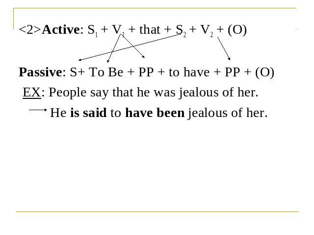 Active: S1 + V1 + that + S2 + V2 + (O)Passive: S+ To Be + PP + to have + PP + (O) EX: People say that he was jealous of her.He is said to have been jealous of her.