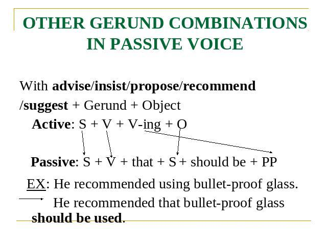OTHER GERUND COMBINATIONS IN PASSIVE VOICE With advise/insist/propose/recommend/suggest + Gerund + Object Active: S + V + V-ing + O Passive: S + V + that + S + should be + PP EX: He recommended using bullet-proof glass. He recommended that bullet-pr…