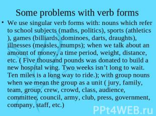 Some problems with verb forms We use singular verb forms with: nouns which refer