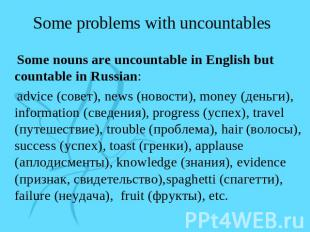 Some problems with uncountables Some nouns are uncountable in English but counta