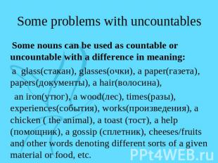Some problems with uncountables Some nouns can be used as countable or uncountab