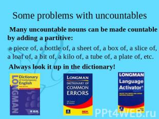 Some problems with uncountables Many uncountable nouns can be made countable by