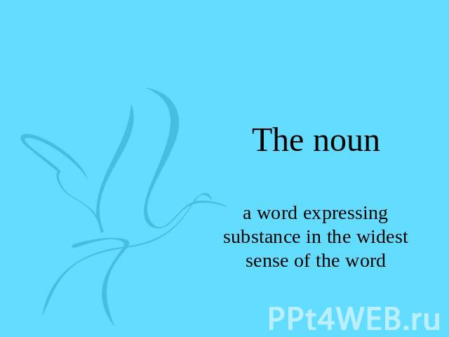The noun a word expressing substance in the widest sense of the word