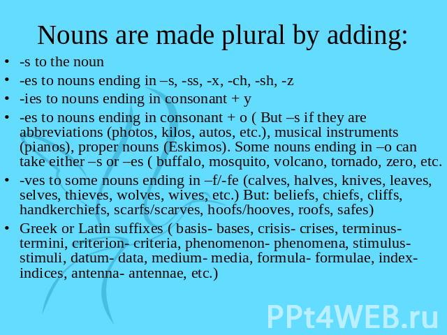 Nouns are made plural by adding: -s to the noun-es to nouns ending in –s, -ss, -x, -ch, -sh, -z-ies to nouns ending in consonant + y-es to nouns ending in consonant + o ( But –s if they are abbreviations (photos, kilos, autos, etc.), musical instrum…