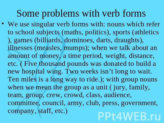Some problems with verb forms We use singular verb forms with: nouns which refer to school subjects (maths, politics), sports (athletics), games (billiards, dominoes, darts, draughts), illnesses (measles, mumps); when we talk about an amount of mone…
