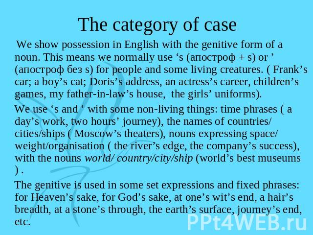 The category of case We show possession in English with the genitive form of a noun. This means we normally use 's (апостроф + s) or ' (апостроф без s) for people and some living creatures. ( Frank's car; a boy's cat; Doris's address, an actress's c…
