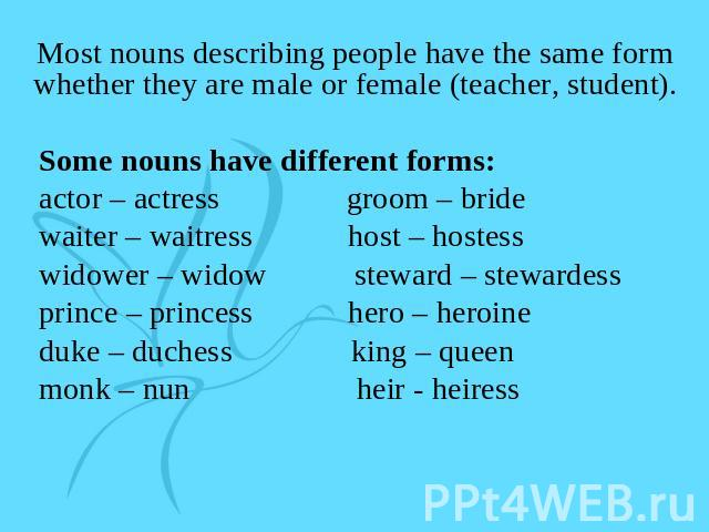 Most nouns describing people have the same form whether they are male or female (teacher, student). Some nouns have different forms: actor – actress groom – bride waiter – waitress host – hostess widower – widow steward – stewardess prince – princes…