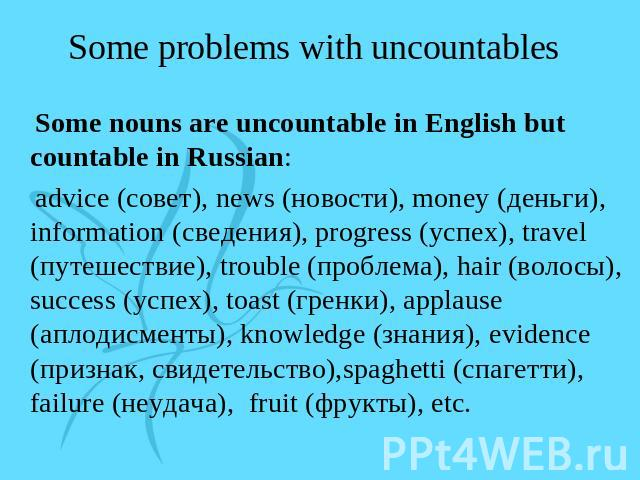Some problems with uncountables Some nouns are uncountable in English but countable in Russian: advice (совет), news (новости), money (деньги), information (сведения), progress (успех), travel (путешествие), trouble (проблема), hair (волосы), succes…