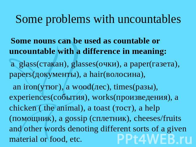 Some problems with uncountables Some nouns can be used as countable or uncountable with a difference in meaning: a glass(стакан), glasses(очки), a paper(газета), papers(документы), a hair(волосина), an iron(утюг), a wood(лес), times(разы), experienc…