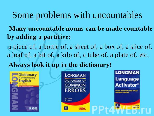 Some problems with uncountables Many uncountable nouns can be made countable by adding a partitive: a piece of, a bottle of, a sheet of, a box of, a slice of, a loaf of, a bit of, a kilo of, a tube of, a plate of, etc. Always look it up in the dictionary!
