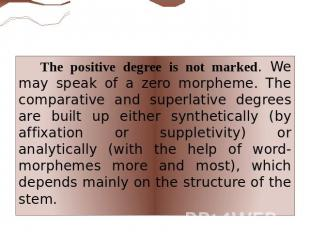 The positive degree is not marked. We may speak of a zero morpheme. The comparat